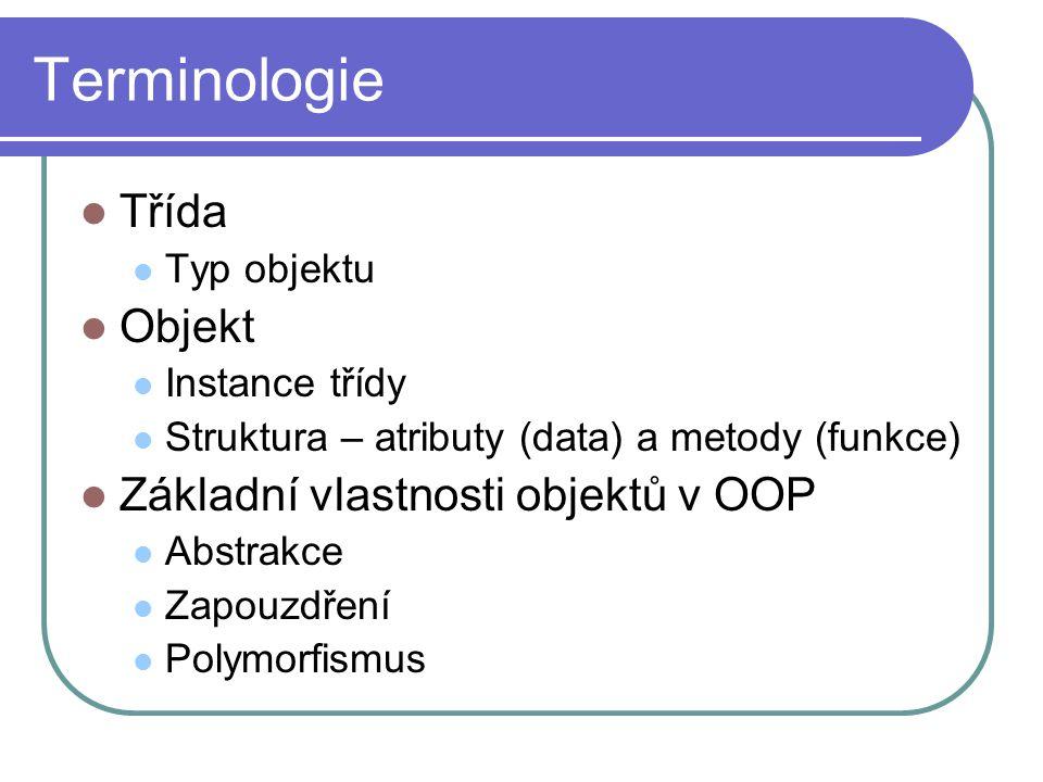 Terminologie Třída Typ objektu Objekt Instance třídy Struktura – atributy (data) a metody (funkce) Základní vlastnosti objektů v OOP Abstrakce Zapouzd