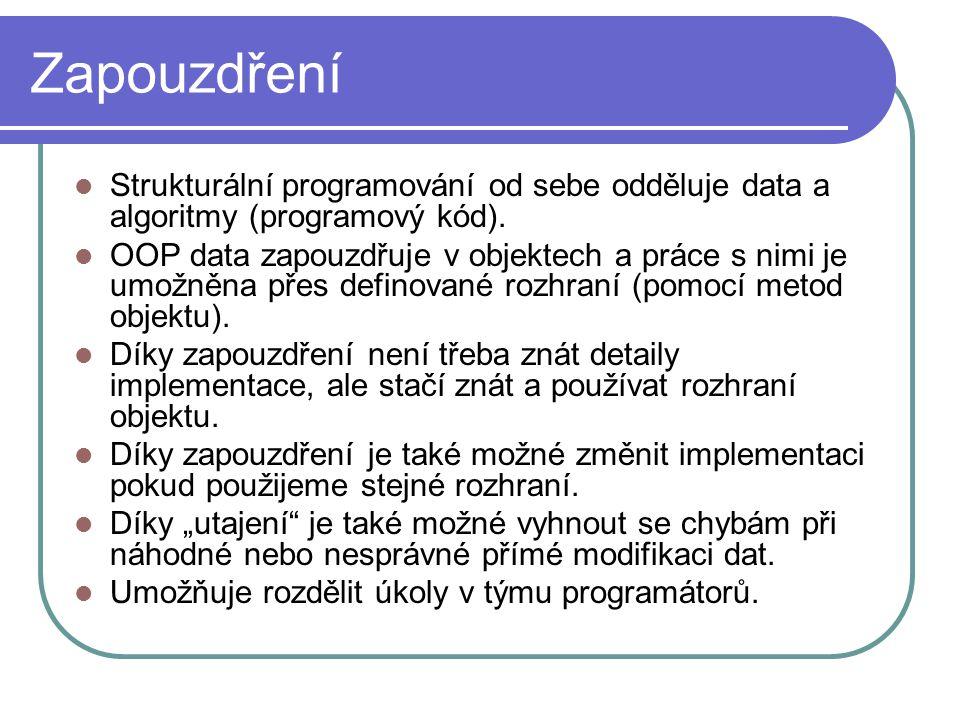 Zapouzdření Strukturální programování od sebe odděluje data a algoritmy (programový kód). OOP data zapouzdřuje v objektech a práce s nimi je umožněna