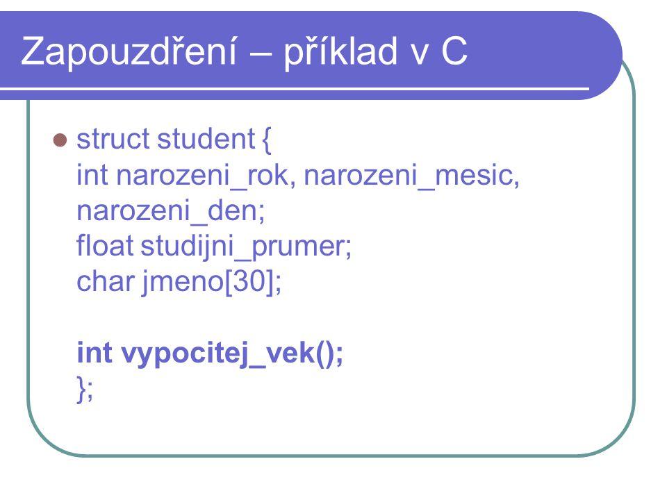 Zapouzdření – příklad v C struct student { int narozeni_rok, narozeni_mesic, narozeni_den; float studijni_prumer; char jmeno[30]; int vypocitej_vek();