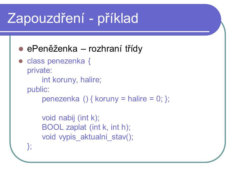 Zapouzdření - příklad ePeněženka – rozhraní třídy class penezenka { private: int koruny, halire; public: penezenka () { koruny = halire = 0; }; void n