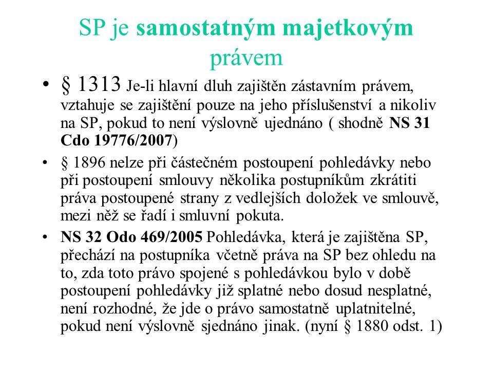 SP je samostatným majetkovým právem § 1313 Je-li hlavní dluh zajištěn zástavním právem, vztahuje se zajištění pouze na jeho příslušenství a nikoliv na SP, pokud to není výslovně ujednáno ( shodně NS 31 Cdo 19776/2007) § 1896 nelze při částečném postoupení pohledávky nebo při postoupení smlouvy několika postupníkům zkrátiti práva postoupené strany z vedlejších doložek ve smlouvě, mezi něž se řadí i smluvní pokuta.