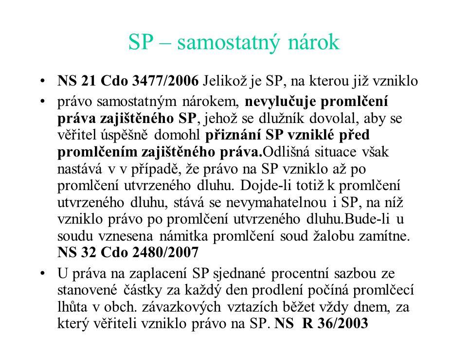 SP – samostatný nárok NS 21 Cdo 3477/2006 Jelikož je SP, na kterou již vzniklo právo samostatným nárokem, nevylučuje promlčení práva zajištěného SP, jehož se dlužník dovolal, aby se věřitel úspěšně domohl přiznání SP vzniklé před promlčením zajištěného práva.Odlišná situace však nastává v v případě, že právo na SP vzniklo až po promlčení utvrzeného dluhu.