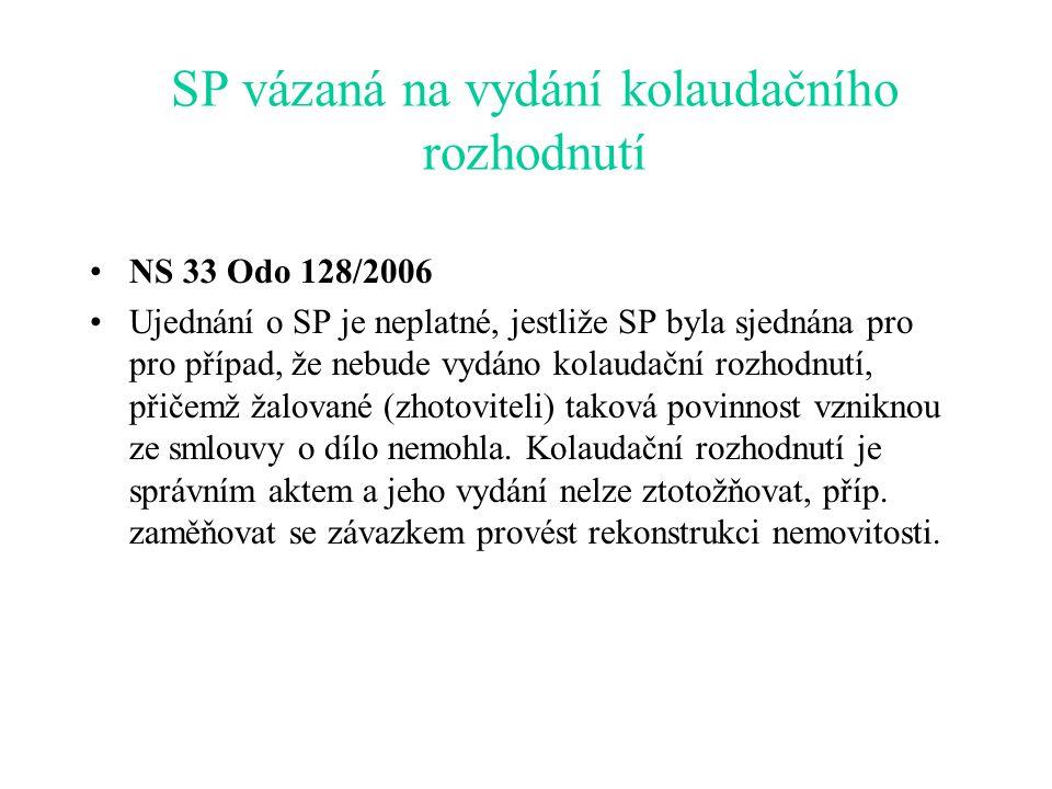 SP vázaná na vydání kolaudačního rozhodnutí NS 33 Odo 128/2006 Ujednání o SP je neplatné, jestliže SP byla sjednána pro pro případ, že nebude vydáno kolaudační rozhodnutí, přičemž žalované (zhotoviteli) taková povinnost vzniknou ze smlouvy o dílo nemohla.
