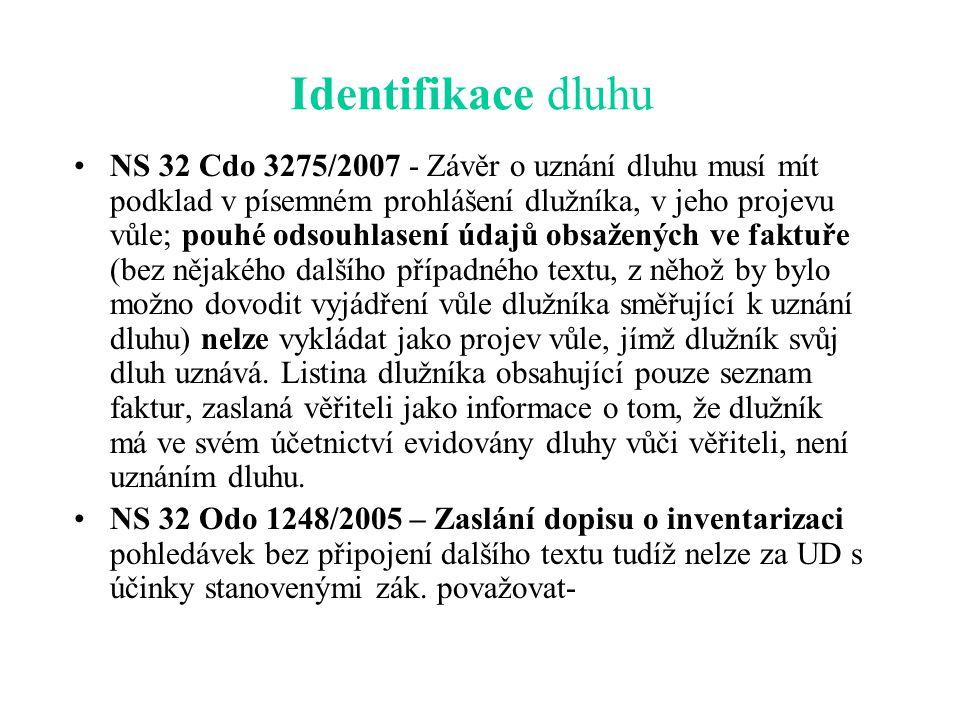 Identifikace dluhu NS 32 Cdo 3275/2007 - Závěr o uznání dluhu musí mít podklad v písemném prohlášení dlužníka, v jeho projevu vůle; pouhé odsouhlasení údajů obsažených ve faktuře (bez nějakého dalšího případného textu, z něhož by bylo možno dovodit vyjádření vůle dlužníka směřující k uznání dluhu) nelze vykládat jako projev vůle, jímž dlužník svůj dluh uznává.