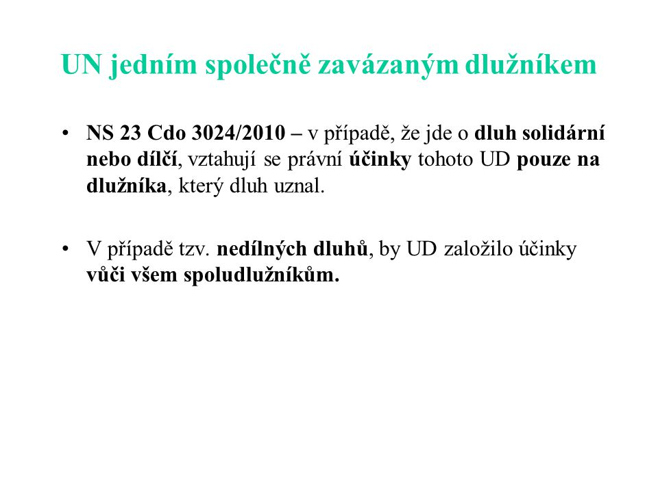 UN jedním společně zavázaným dlužníkem NS 23 Cdo 3024/2010 – v případě, že jde o dluh solidární nebo dílčí, vztahují se právní účinky tohoto UD pouze na dlužníka, který dluh uznal.