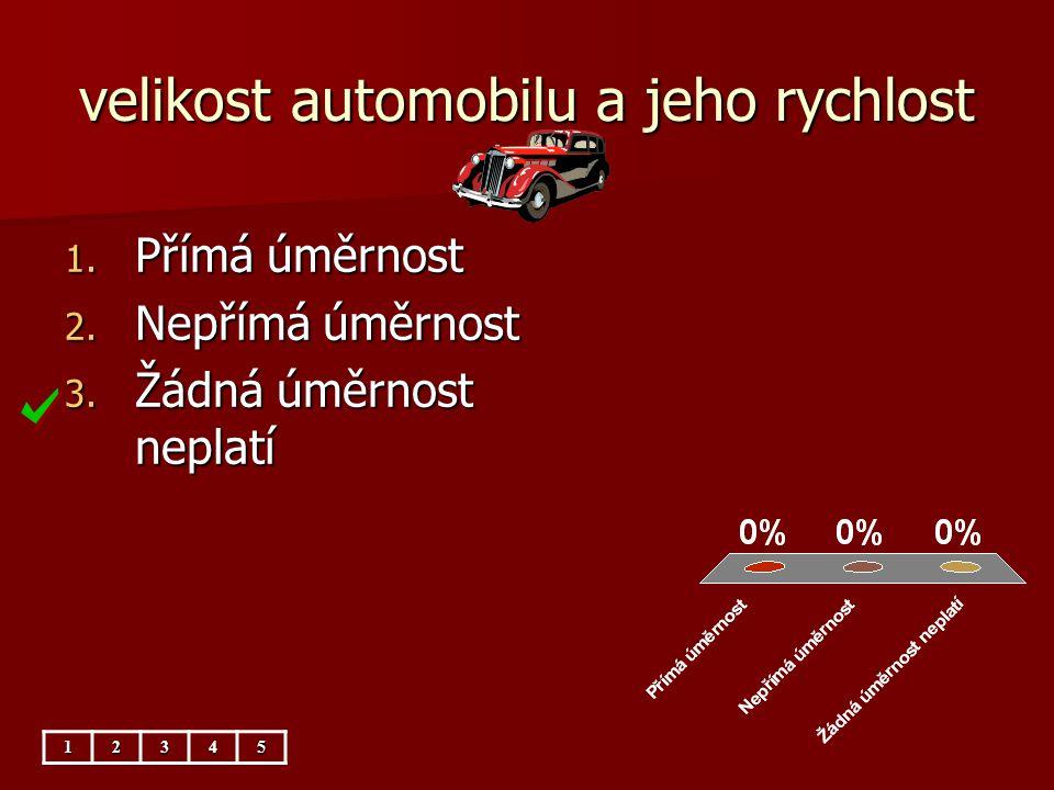velikost automobilu a jeho rychlost 12345 1. Přímá úměrnost 2. Nepřímá úměrnost 3. Žádná úměrnost neplatí