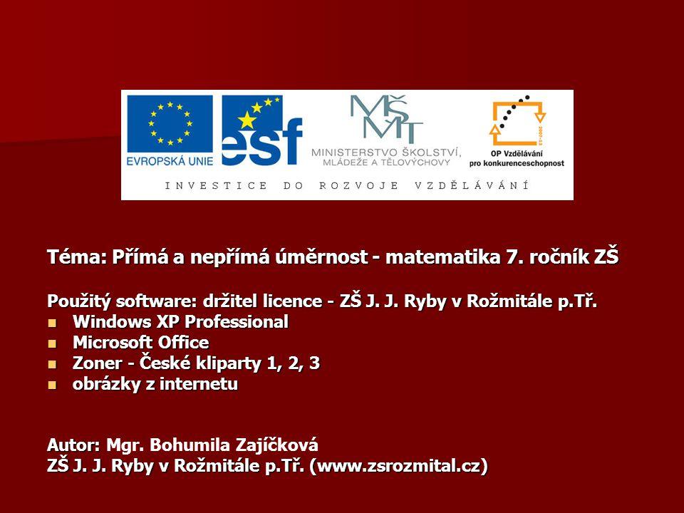 Téma: Přímá a nepřímá úměrnost - matematika 7. ročník ZŠ Použitý software: držitel licence - ZŠ J. J. Ryby v Rožmitále p.Tř. Windows XP Professional W