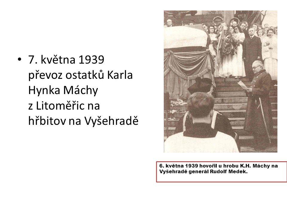 7. května 1939 převoz ostatků Karla Hynka Máchy z Litoměřic na hřbitov na Vyšehradě 6. května 1939 hovořil u hrobu K.H. Máchy na Vyšehradě generál Rud