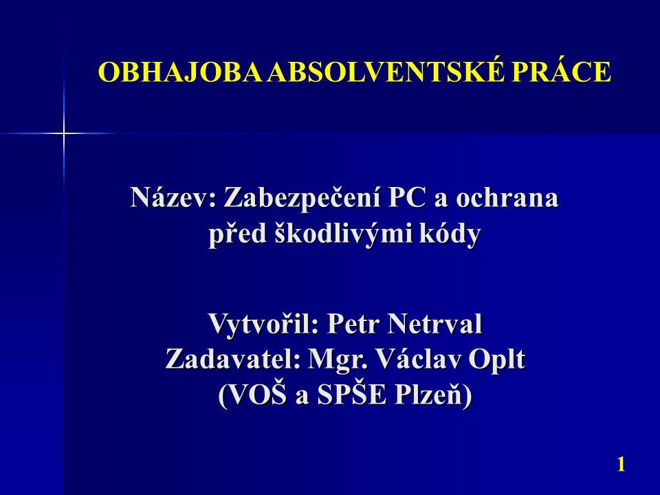 Název: Zabezpečení PC a ochrana před škodlivými kódy OBHAJOBA ABSOLVENTSKÉ PRÁCE Vytvořil: Petr Netrval Zadavatel: Mgr.