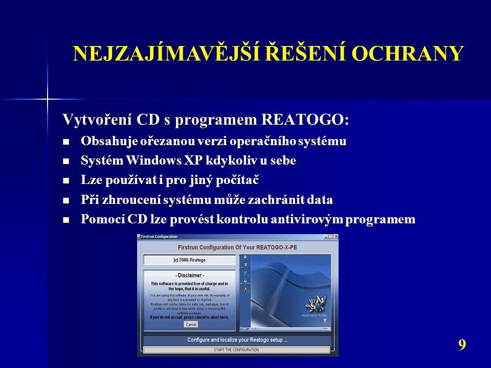 NEJZAJÍMAVĚJŠÍ ŘEŠENÍ OCHRANY 9 Vytvoření CD s programem REATOGO: Obsahuje ořezanou verzi operačního systému Obsahuje ořezanou verzi operačního systému Systém Windows XP kdykoliv u sebe Systém Windows XP kdykoliv u sebe Lze používat i pro jiný počítač Lze používat i pro jiný počítač Při zhroucení systému může zachránit data Při zhroucení systému může zachránit data Pomocí CD lze provést kontrolu antivirovým programem Pomocí CD lze provést kontrolu antivirovým programem