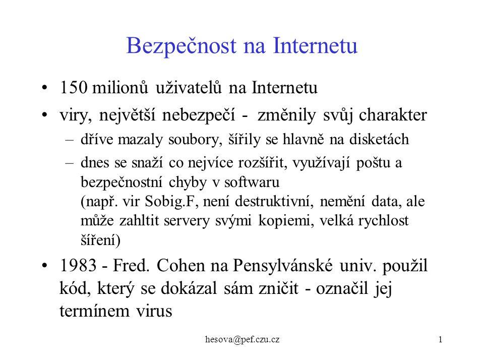 hesova@pef.czu.cz1 Bezpečnost na Internetu 150 milionů uživatelů na Internetu viry, největší nebezpečí - změnily svůj charakter –dříve mazaly soubory,