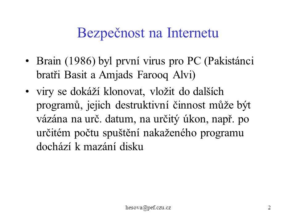 hesova@pef.czu.cz13 Bezpečnost na Internetu - hesla –slovníkově orientované útoky program zkouší všechna slova ve slovníku (tak 250000 slov), zkouší i různé velikosti písmen číslice a speciální znaky v heslech neodhalitelné na Internetu je asi 120 slovníků –Unix - síťové systémy, na nichž běží spousta služeb (hesla ke službám, delší čas na prolomení, čeká se na odpovědi) –systémový soubor s hesly všech uživatelů je častým cílem útoků –dříve bylo vše v souboru etc/passwd, nyní se používá mechanismus stínových hesel