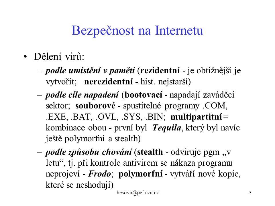hesova@pef.czu.cz4 Bezpečnost na Internetu další škodlivé kódy: –červi (worms)- nevkládají se do jiných pgmů, nepotřebují hostitele ke své replikaci, ale jsou ve formě samostatných souborů, které se spustí hned při startu poč., pro šíření využívají služeb sítě –bomby - (logické, časované, SMS bombery) –dialer - přesměruje připojení uživatele na jiné číslo s vysokým tarifem –backdoors -(zadní vrátka) umožňují vzdálenou správu počítače bez vědomí majitele = trojský kůň