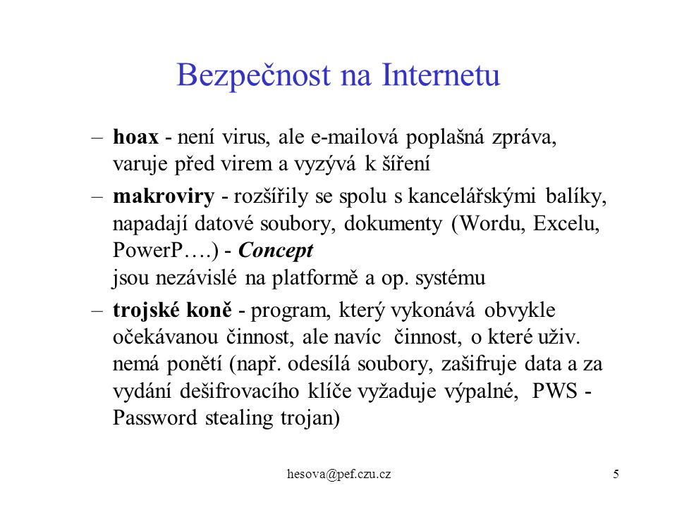 hesova@pef.czu.cz5 Bezpečnost na Internetu –hoax - není virus, ale e-mailová poplašná zpráva, varuje před virem a vyzývá k šíření –makroviry - rozšíři