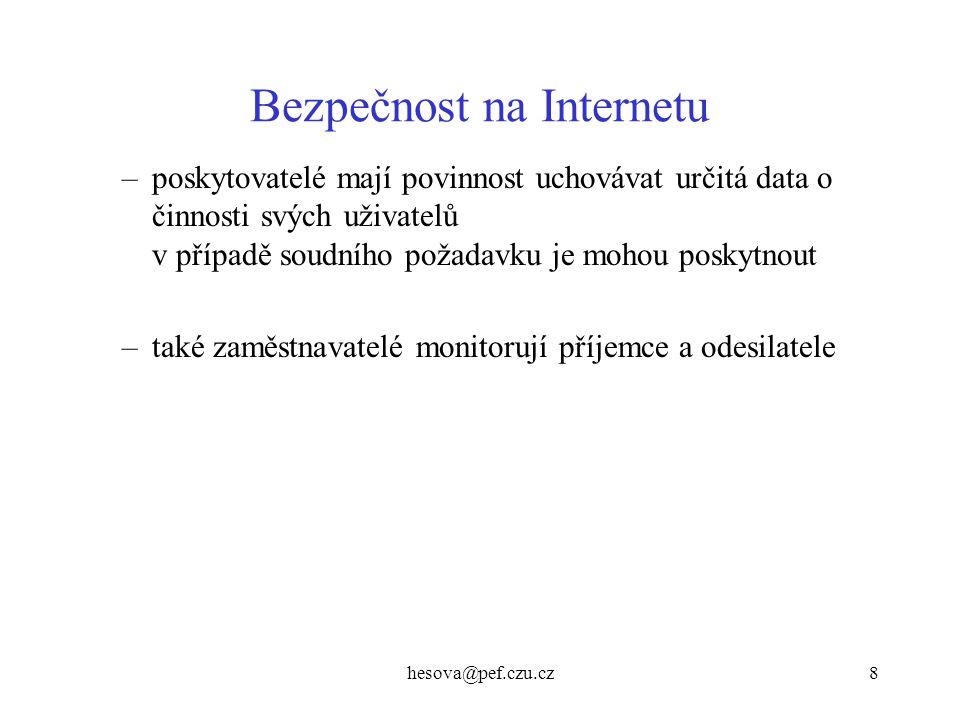 hesova@pef.czu.cz9 Bezpečnost na Internetu Bezpečné chování na Internetu –antivirové programy nezbytností, 1x týdně aktualizace virové databáze –uživatel by neměl spouštět neznámé soubory.COM, EXE, BAT, SCR, JS, VBS, PIF ani posílat tyto soubory partnerům –neotvírat soubory v příloze se dvěma příponami - např.