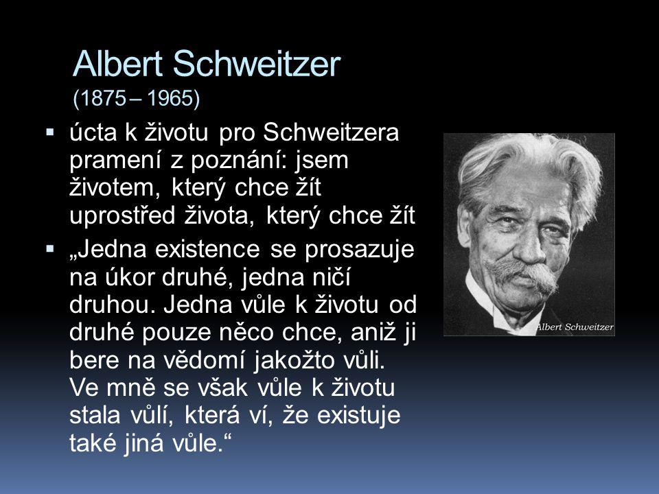 """Albert Schweitzer (1875 – 1965)  úcta k životu pro Schweitzera pramení z poznání: jsem životem, který chce žít uprostřed života, který chce žít  """"Jedna existence se prosazuje na úkor druhé, jedna ničí druhou."""