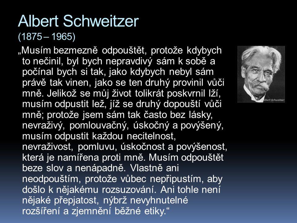 """Albert Schweitzer (1875 – 1965) """"Musím bezmezně odpouštět, protože kdybych to nečinil, byl bych nepravdivý sám k sobě a počínal bych si tak, jako kdybych nebyl sám právě tak vinen, jako se ten druhý provinil vůči mně."""