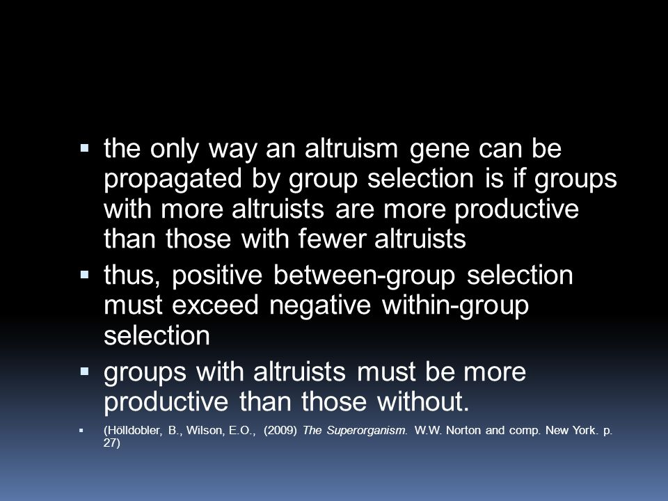  the only way an altruism gene can be propagated by group selection is if groups with more altruists are more productive than those with fewer altruists  thus, positive between-group selection must exceed negative within-group selection  groups with altruists must be more productive than those without.