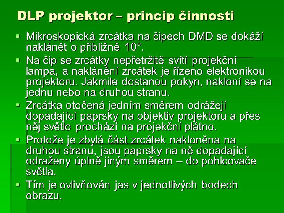 DLP projektor – princip činnosti  Mikroskopická zrcátka na čipech DMD se dokáží naklánět o přibližně 10°.  Na čip se zrcátky nepřetržitě svítí proje