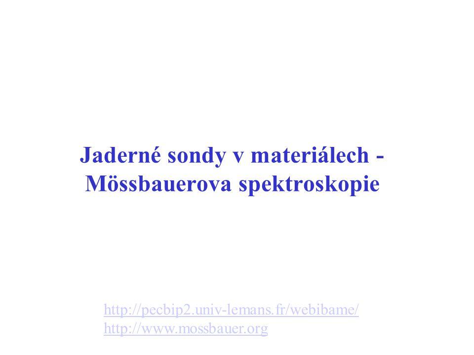 Jaderné sondy v materiálech - Mössbauerova spektroskopie http://pecbip2.univ-lemans.fr/webibame/ http://www.mossbauer.org