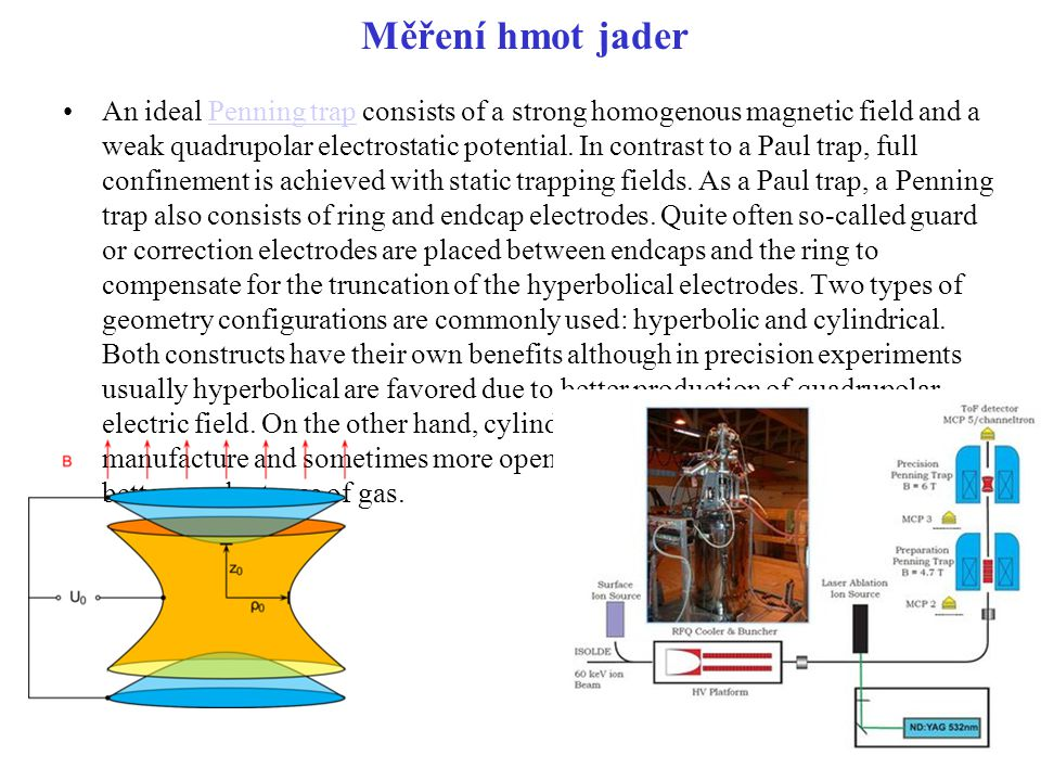 Měření hmot jader An ideal Penning trap consists of a strong homogenous magnetic field and a weak quadrupolar electrostatic potential. In contrast to