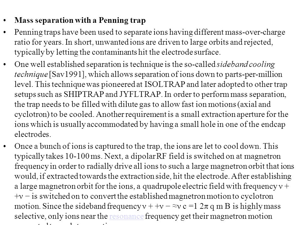 Mass separation with a Penning trap Penning traps have been used to separate ions having different mass-over-charge ratio for years. In short, unwante