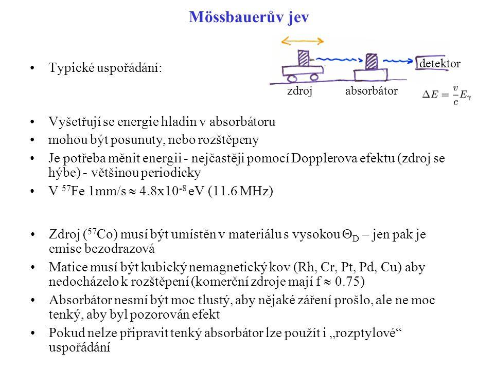 """Mössbauerův jev Typické uspořádání: Vyšetřují se energie hladin v absorbátoru mohou být posunuty, nebo rozštěpeny Je potřeba měnit energii - nejčastěji pomocí Dopplerova efektu (zdroj se hýbe) - většinou periodicky V 57 Fe 1mm/s  4.8x10 -8 eV (11.6 MHz) Zdroj ( 57 Co) musí být umístěn v materiálu s vysokou  D – jen pak je emise bezodrazová Matice musí být kubický nemagnetický kov (Rh, Cr, Pt, Pd, Cu) aby nedocházelo k rozštěpení (komerční zdroje mají f  0.75) Absorbátor nesmí být moc tlustý, aby nějaké záření prošlo, ale ne moc tenký, aby byl pozorován efekt Pokud nelze připravit tenký absorbátor lze použít i """"rozptylové uspořádání zdrojabsorbátor detektor"""