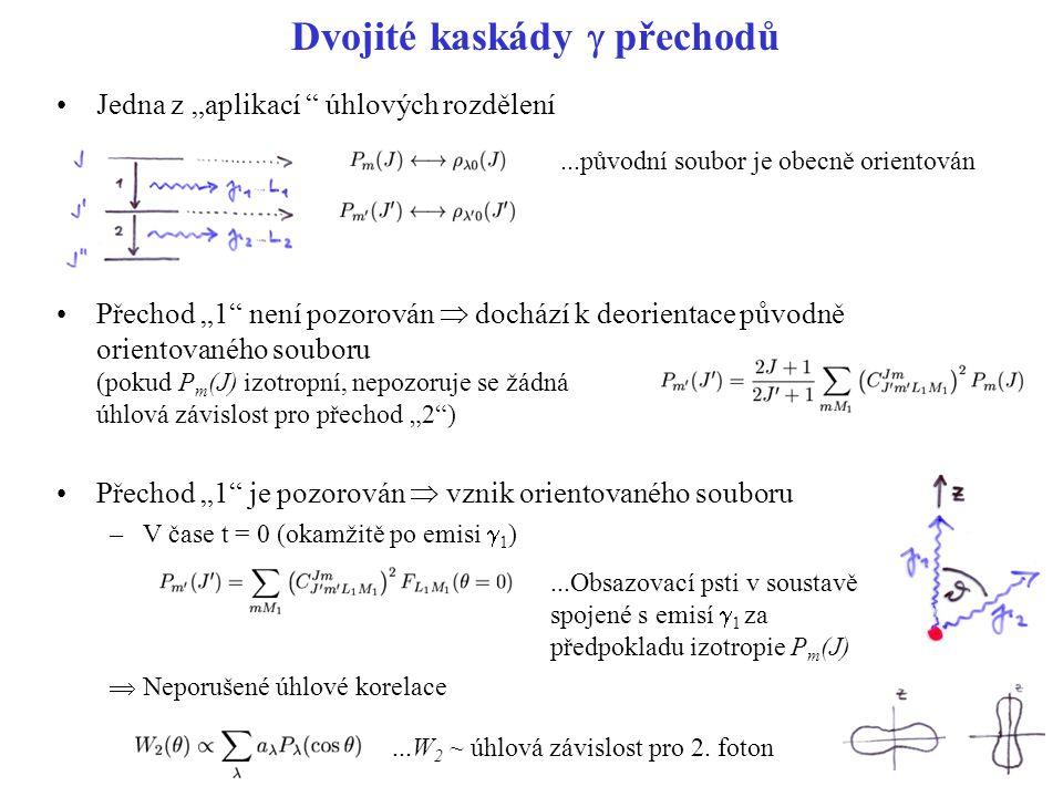 """Dvojité kaskády  přechodů Jedna z """"aplikací úhlových rozdělení Přechod """"1 není pozorován  dochází k deorientace původně orientovaného souboru (pokud P m (J) izotropní, nepozoruje se žádná úhlová závislost pro přechod """"2 ) Přechod """"1 je pozorován  vznik orientovaného souboru –V čase t = 0 (okamžitě po emisi  1 )  Neporušené úhlové korelace...původní soubor je obecně orientován...Obsazovací psti v soustavě spojené s emisí  1 za předpokladu izotropie P m (J)...W 2 ~ úhlová závislost pro 2."""