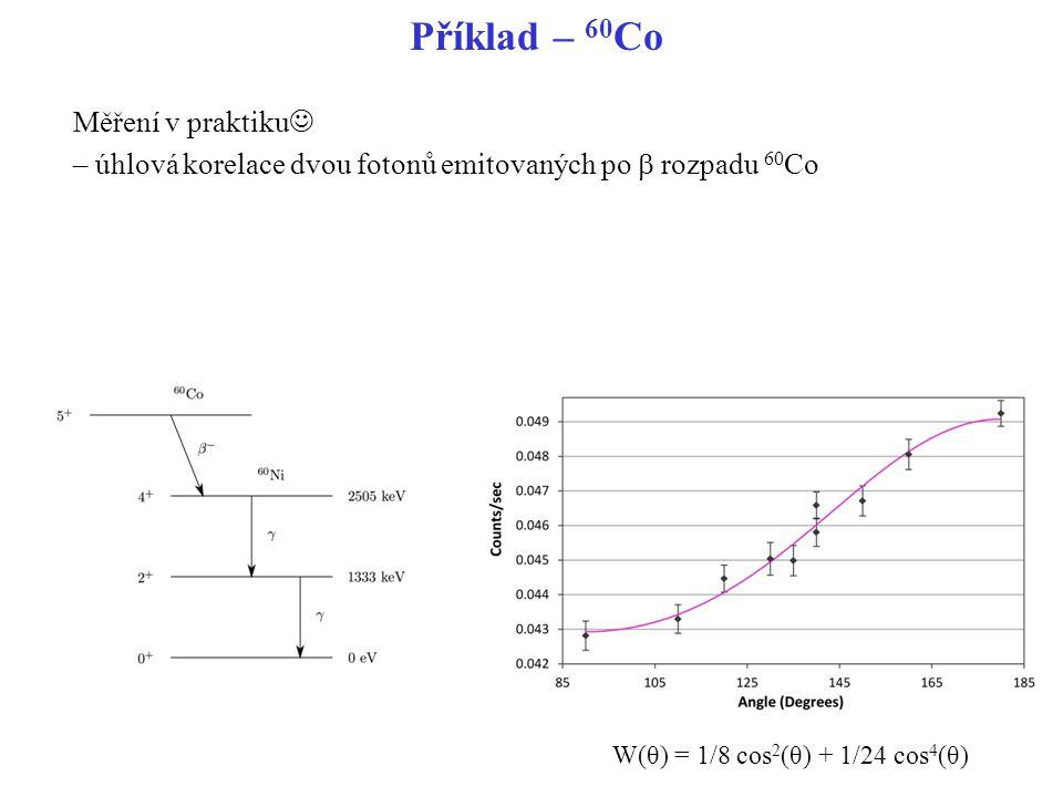 Příklad – 60 Co W(θ) = 1/8 cos 2 (θ) + 1/24 cos 4 (θ) Měření v praktiku – úhlová korelace dvou fotonů emitovaných po  rozpadu 60 Co