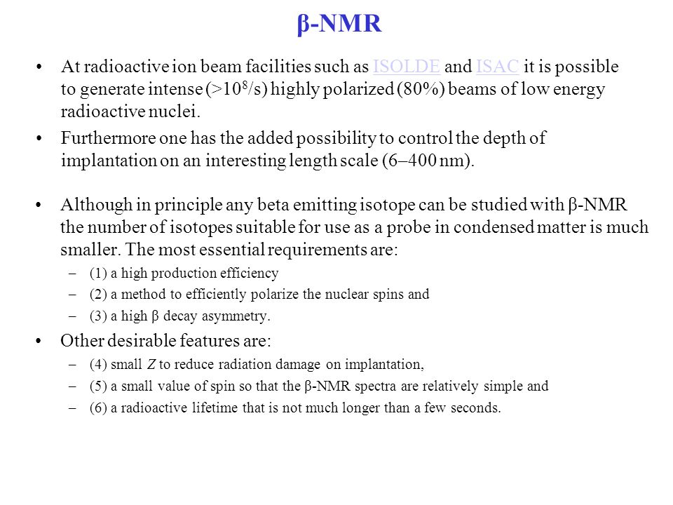 β-NMR At radioactive ion beam facilities such as ISOLDE and ISAC it is possible to generate intense (>10 8 /s) highly polarized (80%) beams of low ene