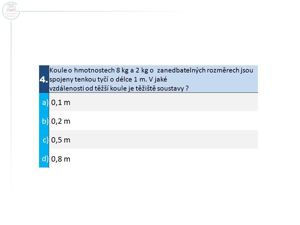4. Koule o hmotnostech 8 kg a 2 kg o zanedbatelných rozměrech jsou spojeny tenkou tyčí o délce 1 m. V jaké vzdálenosti od těžší koule je těžiště soust