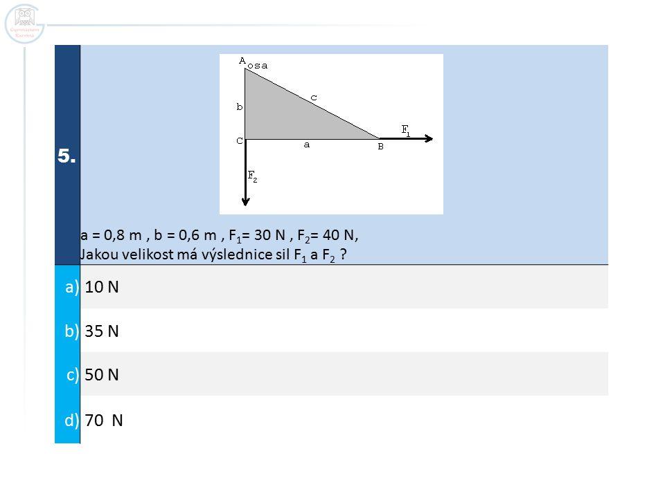 5. a = 0,8 m, b = 0,6 m, F 1 = 30 N, F 2 = 40 N, Jakou velikost má výslednice sil F 1 a F 2 ? a) 10 N b) 35 N c) 50 N d) 70 N