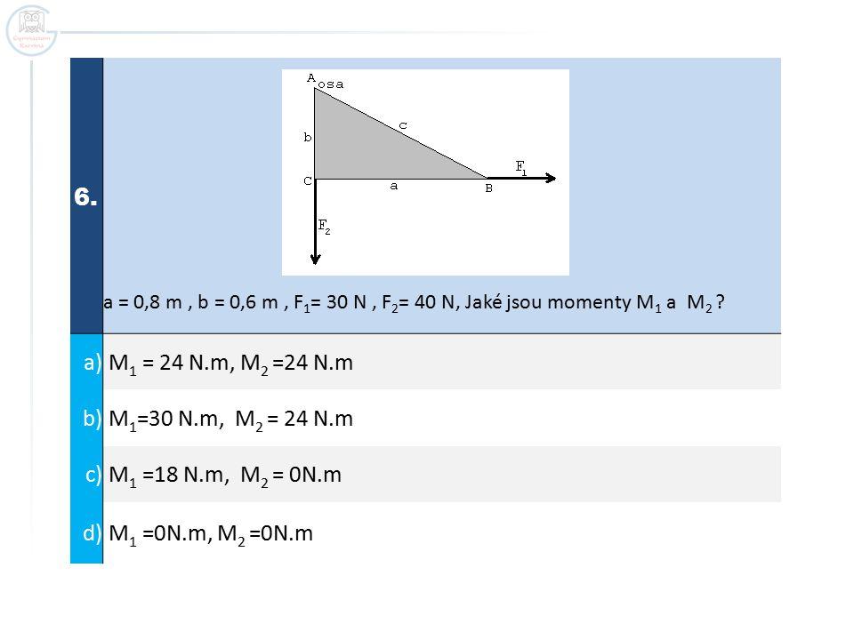 6. a = 0,8 m, b = 0,6 m, F 1 = 30 N, F 2 = 40 N, Jaké jsou momenty M 1 a M 2 ? a) M 1 = 24 N.m, M 2 =24 N.m b) M 1 =30 N.m, M 2 = 24 N.m c) M 1 =18 N.
