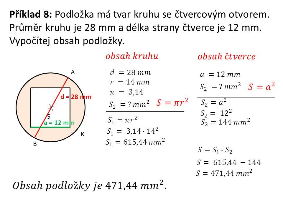 Příklad 8: Podložka má tvar kruhu se čtvercovým otvorem. Průměr kruhu je 28 mm a délka strany čtverce je 12 mm. Vypočítej obsah podložky. K A B d = 28