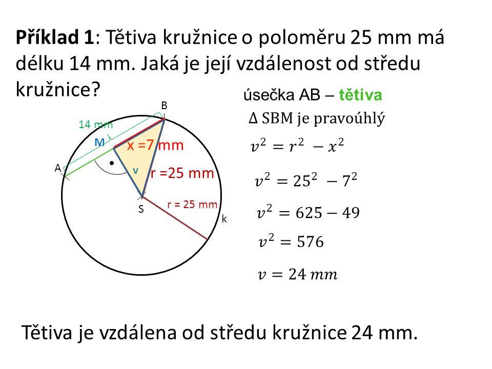 Příklad 1: Tětiva kružnice o poloměru 25 mm má délku 14 mm. Jaká je její vzdálenost od středu kružnice? S A B k r = 25 mm v úsečka AB – tětiva M r =25