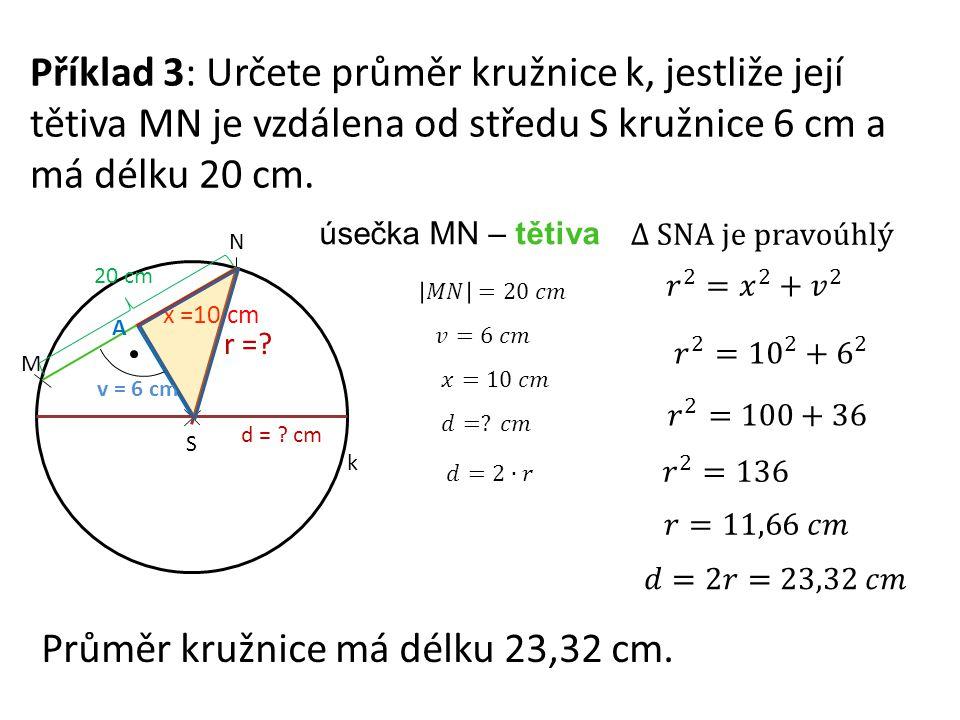 Příklad 3: Určete průměr kružnice k, jestliže její tětiva MN je vzdálena od středu S kružnice 6 cm a má délku 20 cm. S M N k d = ? cm v = 6 cm úsečka