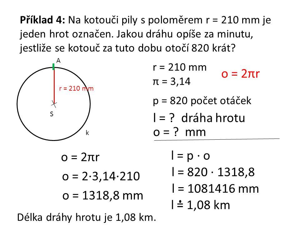 Příklad 4: Na kotouči pily s poloměrem r = 210 mm je jeden hrot označen. Jakou dráhu opíše za minutu, jestliže se kotouč za tuto dobu otočí 820 krát?