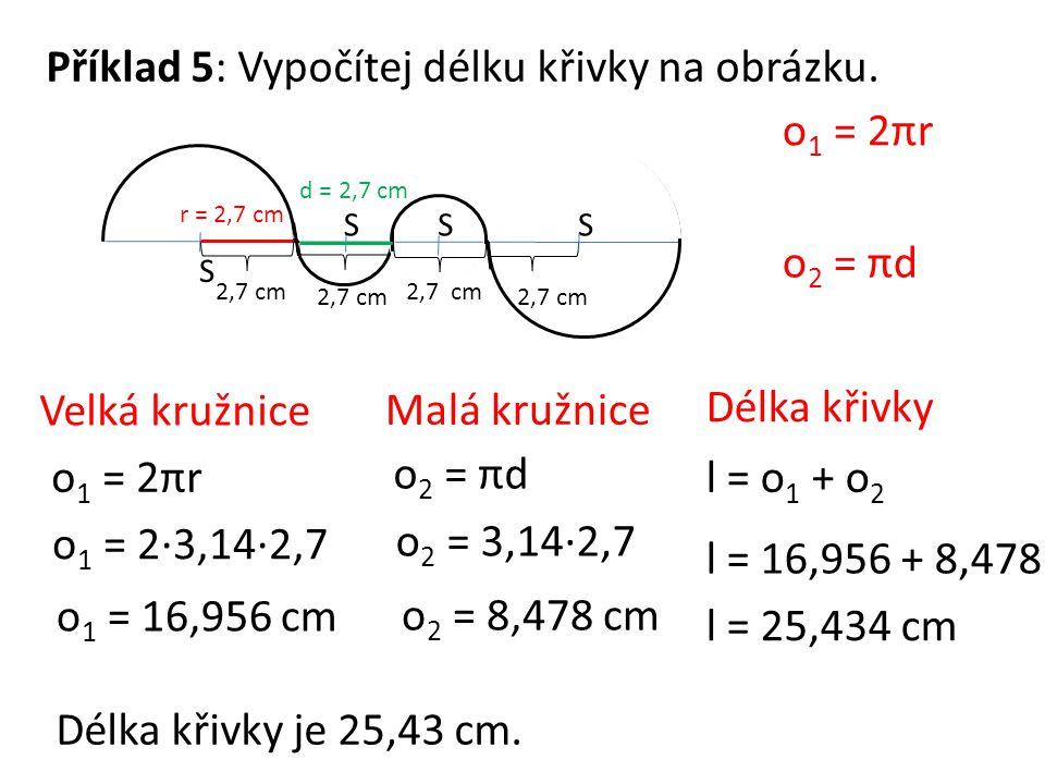 Příklad 5: Vypočítej délku křivky na obrázku. S SSS r = 2,7 cm 2,7 cm d = 2,7 cm o 1 = 2πr o 2 = πd Velká kružnice o 1 = 2πr o 1 = 2·3,14·2,7 o 1 = 16