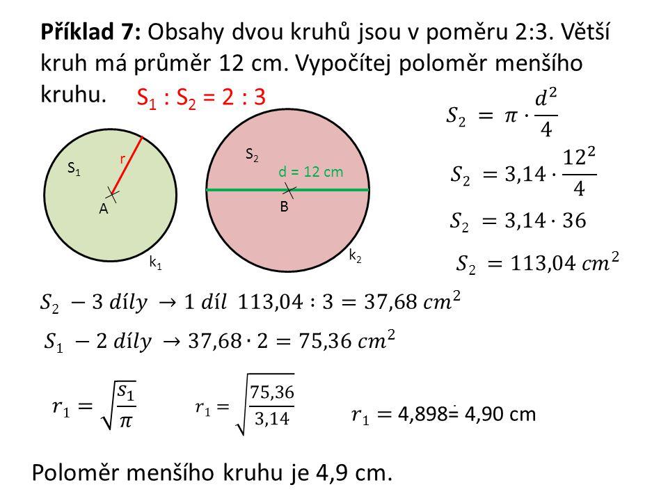 Příklad 7: Obsahy dvou kruhů jsou v poměru 2:3. Větší kruh má průměr 12 cm. Vypočítej poloměr menšího kruhu. A r k1k1 S1S1 d = 12 cm B k2k2 S2S2 S 1 :