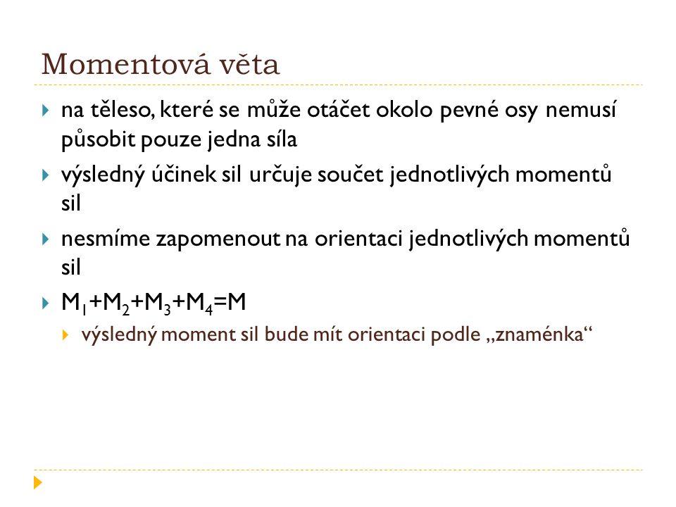 """Momentová věta  na těleso, které se může otáčet okolo pevné osy nemusí působit pouze jedna síla  výsledný účinek sil určuje součet jednotlivých momentů sil  nesmíme zapomenout na orientaci jednotlivých momentů sil  M 1 +M 2 +M 3 +M 4 =M  výsledný moment sil bude mít orientaci podle """"znaménka"""