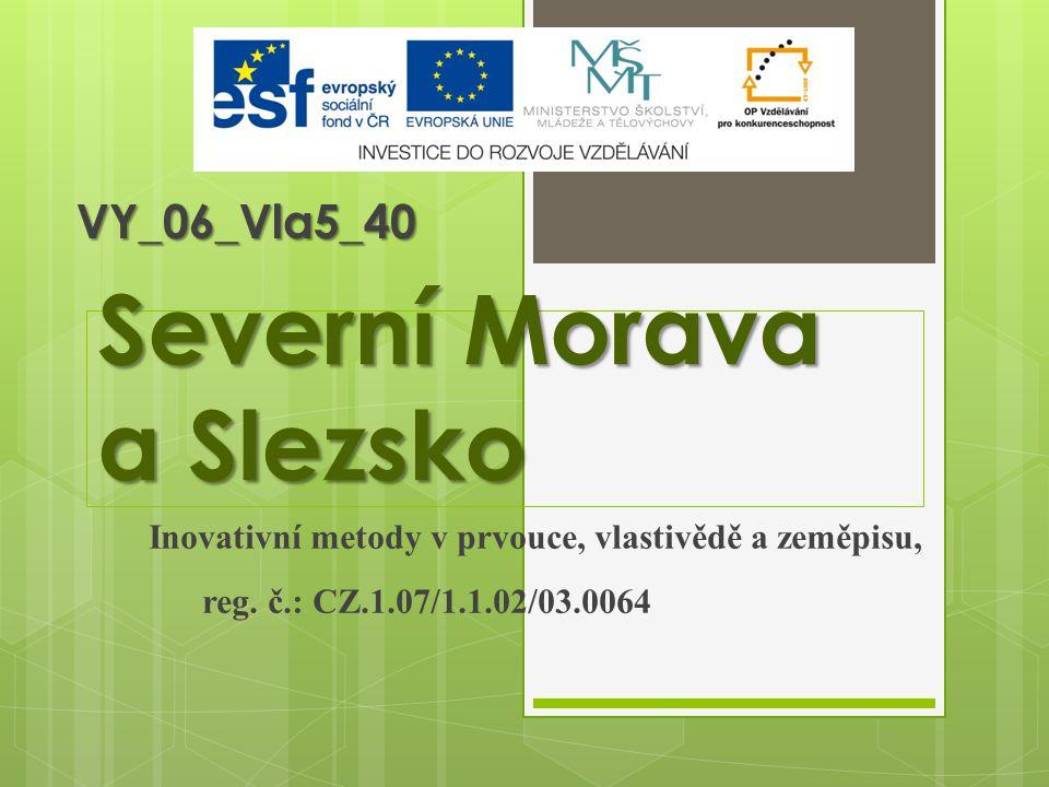 Severní Morava a Slezsko Inovativní metody v prvouce, vlastivědě a zeměpisu, reg. č.: CZ.1.07/1.1.02/03.0064 VY_06_Vla5_40