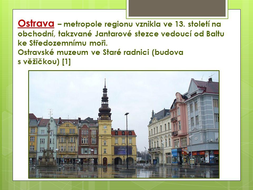 Ostrava – metropole regionu vznikla ve 13. století na obchodní, takzvané Jantarové stezce vedoucí od Baltu ke Středozemnímu moři. Ostravské muzeum ve