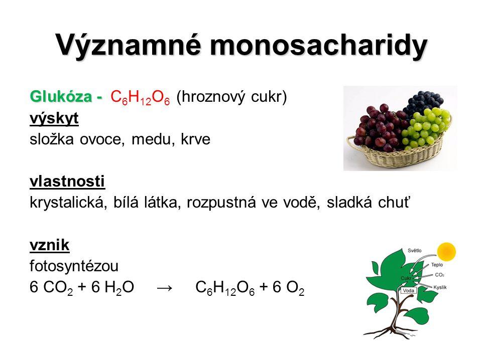 Významné monosacharidy Glukóza - Glukóza - C 6 H 12 O 6 (hroznový cukr) výskyt složka ovoce, medu, krve vlastnosti krystalická, bílá látka, rozpustná