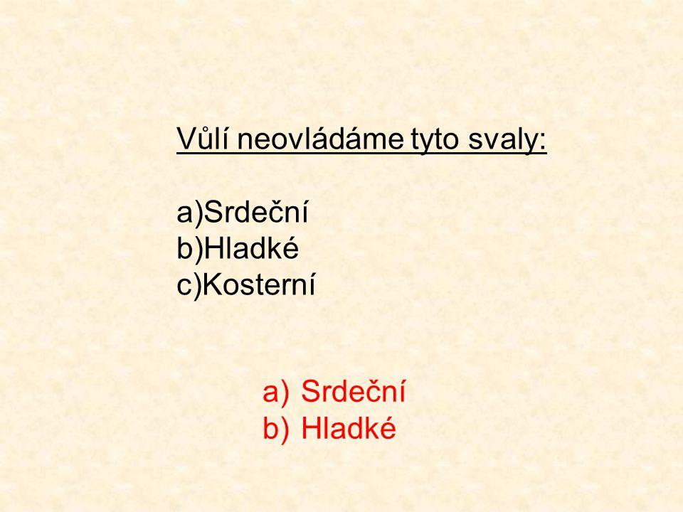 Vůlí neovládáme tyto svaly: a)Srdeční b)Hladké c)Kosterní a)Srdeční b)Hladké
