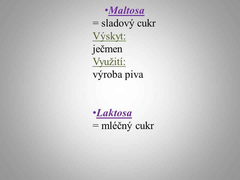 Maltosa = sladový cukr Výskyt: ječmen Využití: výroba piva Laktosa = mléčný cukr