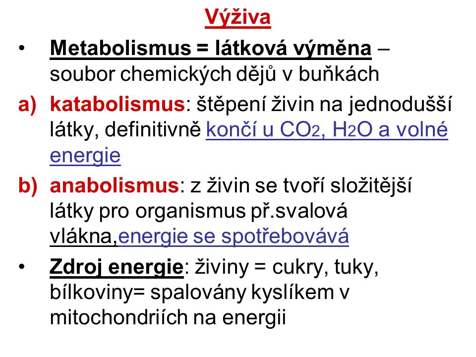 Výživa Metabolismus = látková výměna – soubor chemických dějů v buňkách a)katabolismus: štěpení živin na jednodušší látky, definitivně končí u CO 2, H 2 O a volné energie b)anabolismus: z živin se tvoří složitější látky pro organismus př.svalová vlákna,energie se spotřebovává Zdroj energie: živiny = cukry, tuky, bílkoviny= spalovány kyslíkem v mitochondriích na energii