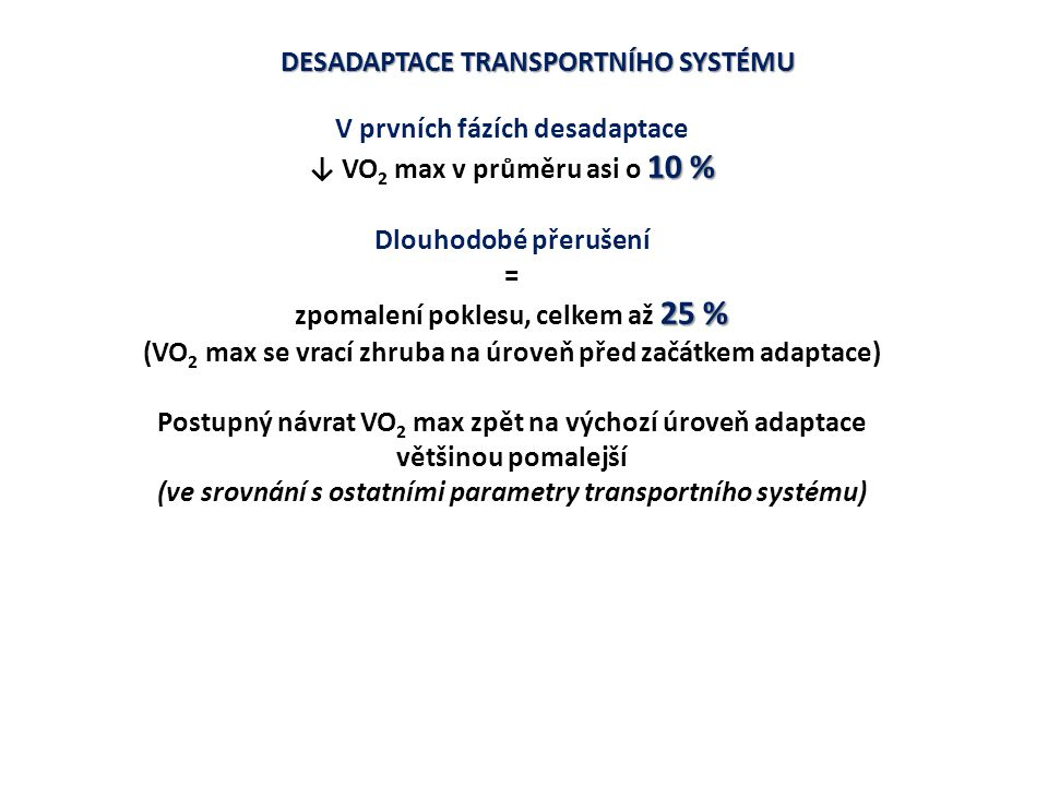 DESADAPTACE TRANSPORTNÍHO SYSTÉMU ↓ objemu krve asi o 5 – 10 % (plazmy i erytrocytů) ↓ žilní návrat ve vzpřímené poloze ↓ plnění srdce až o 20 % ↓ end-diastolický objem levé komory o více než 10 % ↓systolický objem o více než 15 % zrychlení SF až o 10 % (někdy až na úroveň před zahájením pravidelného cvičení) posun sympatovagové rovnováhy směrem k sympatiku