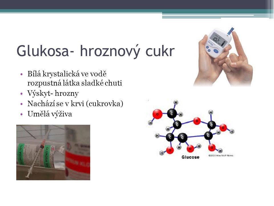 Glukosa- hroznový cukr Bílá krystalická ve vodě rozpustná látka sladké chuti Výskyt- hrozny Nachází se v krvi (cukrovka) Umělá výživa