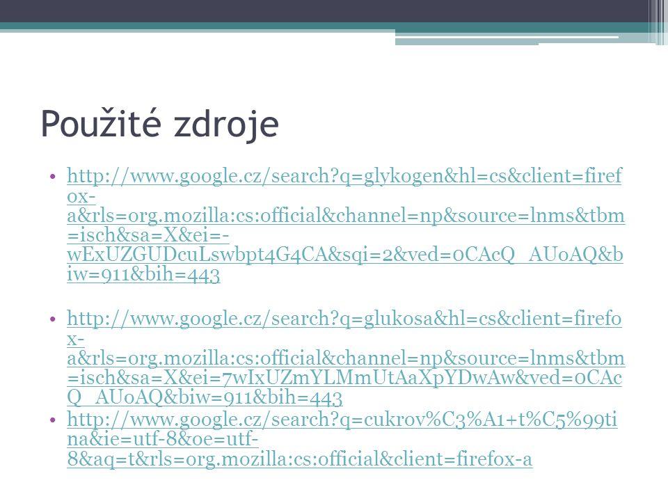 Použité zdroje http://www.google.cz/search q=glykogen&hl=cs&client=firef ox- a&rls=org.mozilla:cs:official&channel=np&source=lnms&tbm =isch&sa=X&ei=- wExUZGUDcuLswbpt4G4CA&sqi=2&ved=0CAcQ_AUoAQ&b iw=911&bih=443http://www.google.cz/search q=glykogen&hl=cs&client=firef ox- a&rls=org.mozilla:cs:official&channel=np&source=lnms&tbm =isch&sa=X&ei=- wExUZGUDcuLswbpt4G4CA&sqi=2&ved=0CAcQ_AUoAQ&b iw=911&bih=443 http://www.google.cz/search q=glukosa&hl=cs&client=firefo x- a&rls=org.mozilla:cs:official&channel=np&source=lnms&tbm =isch&sa=X&ei=7wIxUZmYLMmUtAaXpYDwAw&ved=0CAc Q_AUoAQ&biw=911&bih=443http://www.google.cz/search q=glukosa&hl=cs&client=firefo x- a&rls=org.mozilla:cs:official&channel=np&source=lnms&tbm =isch&sa=X&ei=7wIxUZmYLMmUtAaXpYDwAw&ved=0CAc Q_AUoAQ&biw=911&bih=443 http://www.google.cz/search q=cukrov%C3%A1+t%C5%99ti na&ie=utf-8&oe=utf- 8&aq=t&rls=org.mozilla:cs:official&client=firefox-ahttp://www.google.cz/search q=cukrov%C3%A1+t%C5%99ti na&ie=utf-8&oe=utf- 8&aq=t&rls=org.mozilla:cs:official&client=firefox-a