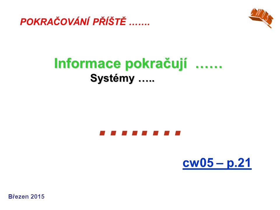…..… cw05 – p.21 POKRAČOVÁNÍ PŘÍŠTĚ ……. Informace pokračují …… Systémy ….. Systémy ….. Březen 2015